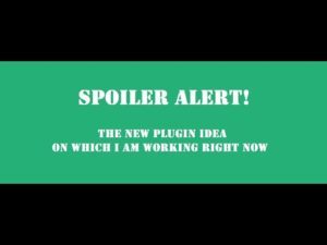 Spoiler Alert! Check the next plugin idea that I am building! On what plugin am I working right now?